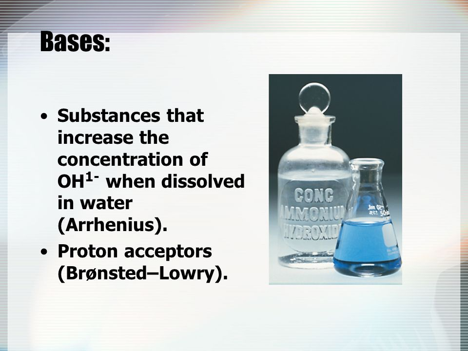 Bases: Substances that increase the concentration of OH1- when dissolved in water (Arrhenius).