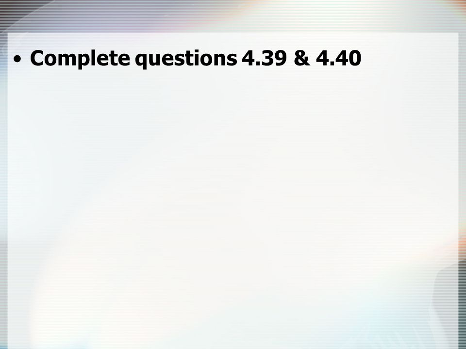 Complete questions 4.39 & 4.40