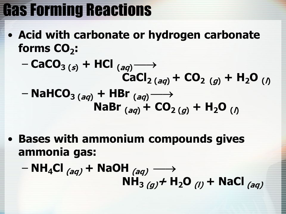 Gas Forming Reactions Acid with carbonate or hydrogen carbonate forms CO2: CaCO3 (s) + HCl (aq)  CaCl2 (aq) + CO2 (g) + H2O (l)