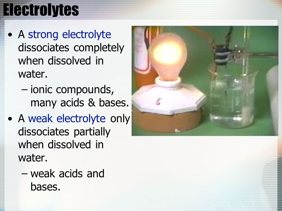 Electrolytes A strong electrolyte dissociates completely when dissolved in water. ionic compounds, many acids & bases.