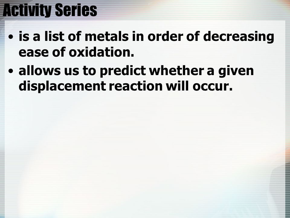 Activity Series is a list of metals in order of decreasing ease of oxidation.
