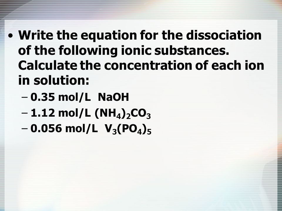 Write the equation for the dissociation of the following ionic substances. Calculate the concentration of each ion in solution: