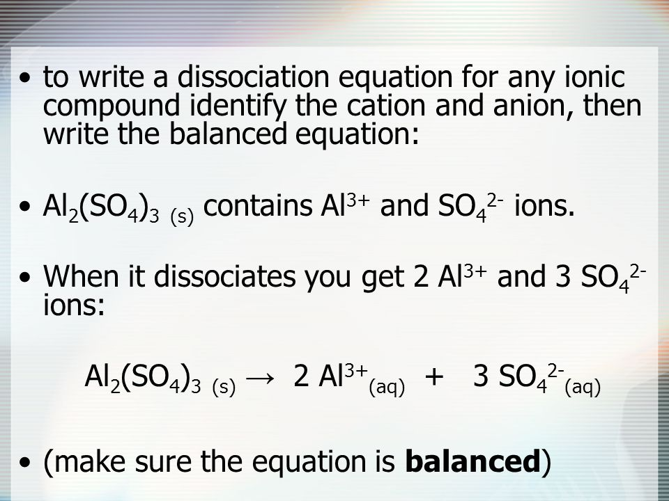 to write a dissociation equation for any ionic compound identify the cation and anion, then write the balanced equation: