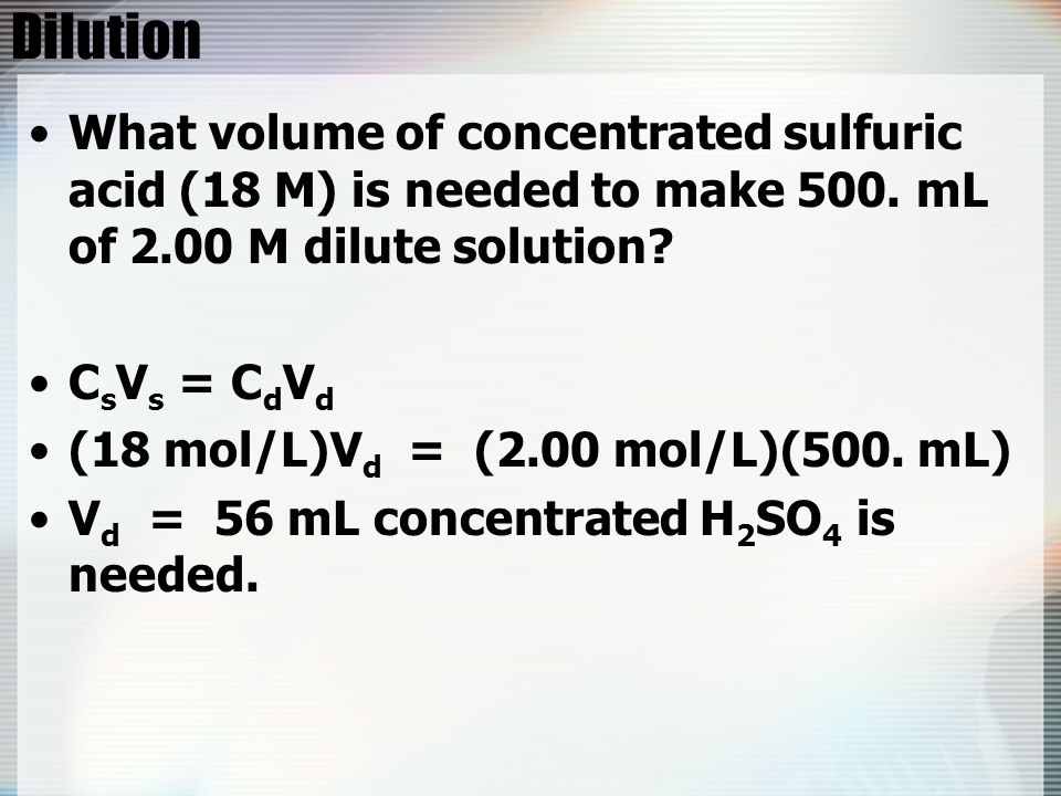 Dilution What volume of concentrated sulfuric acid (18 M) is needed to make 500. mL of 2.00 M dilute solution