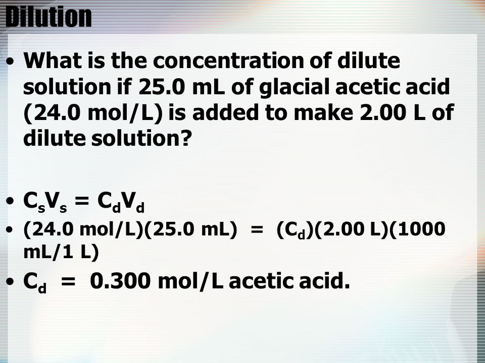 Dilution What is the concentration of dilute solution if 25.0 mL of glacial acetic acid (24.0 mol/L) is added to make 2.00 L of dilute solution
