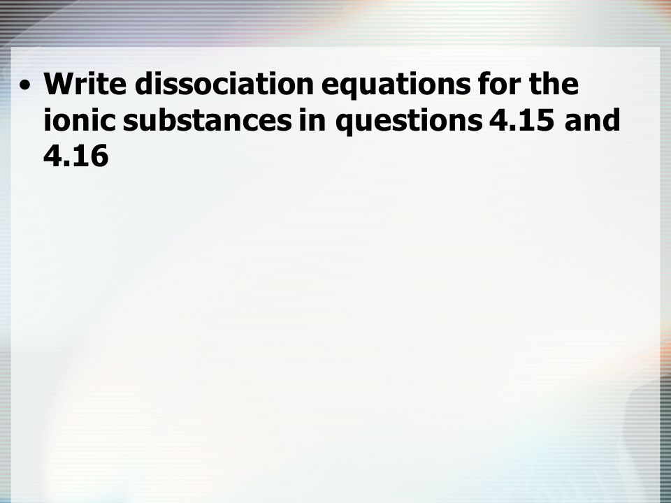 Write dissociation equations for the ionic substances in questions 4
