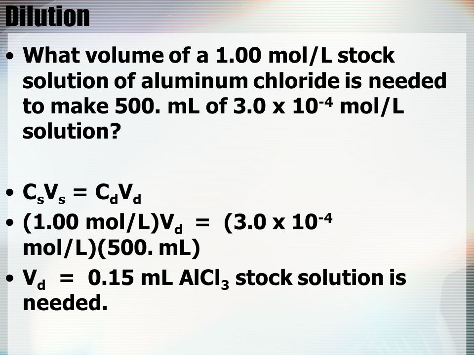 Dilution What volume of a 1.00 mol/L stock solution of aluminum chloride is needed to make 500. mL of 3.0 x 10-4 mol/L solution