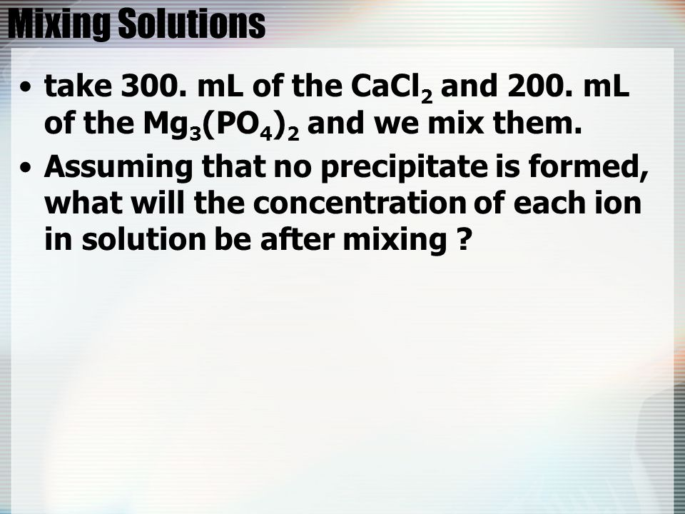 Mixing Solutions take 300. mL of the CaCl2 and 200. mL of the Mg3(PO4)2 and we mix them.