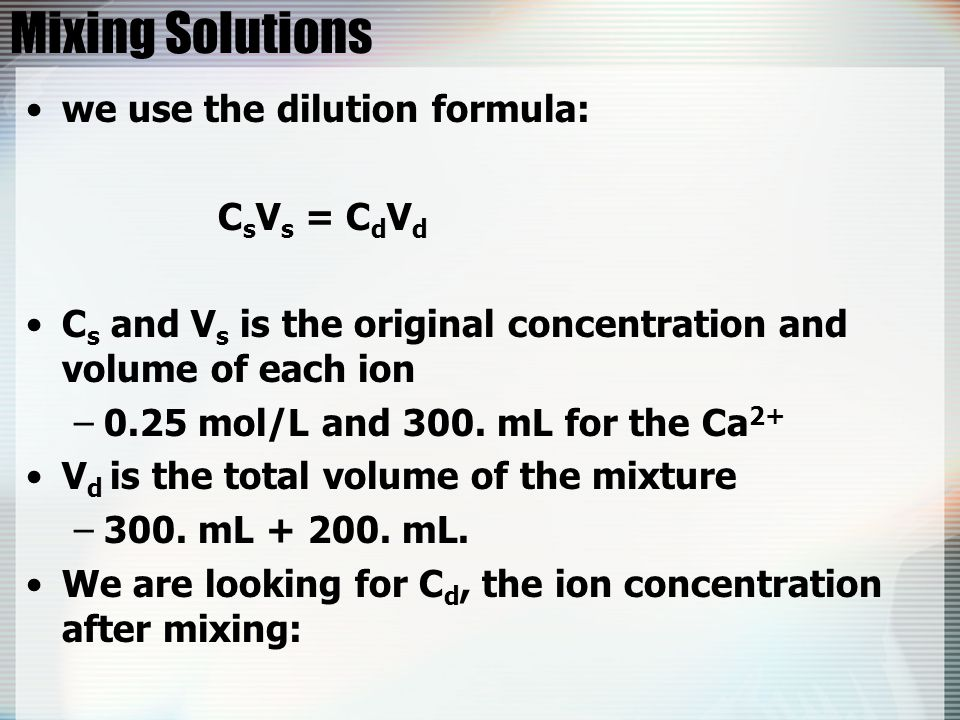 Mixing Solutions we use the dilution formula: CsVs = CdVd