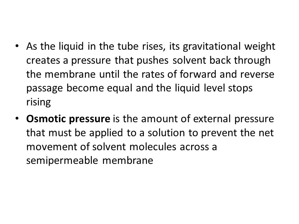 As the liquid in the tube rises, its gravitational weight creates a pressure that pushes solvent back through the membrane until the rates of forward and reverse passage become equal and the liquid level stops rising