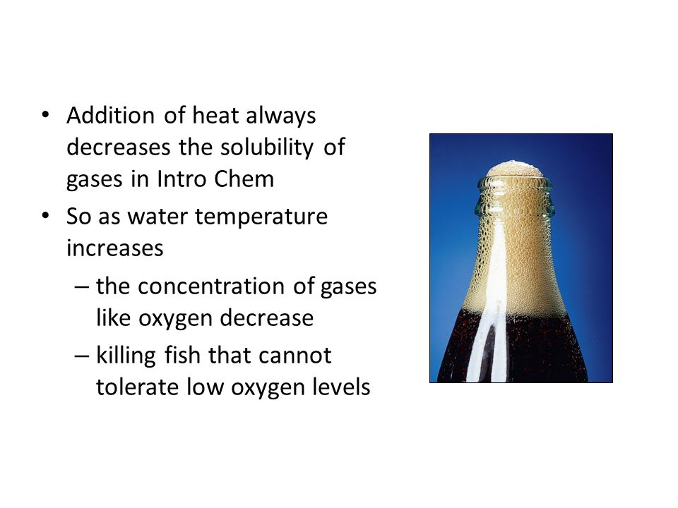 Addition of heat always decreases the solubility of gases in Intro Chem