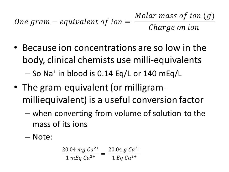 Because ion concentrations are so low in the body, clinical chemists use milli-equivalents