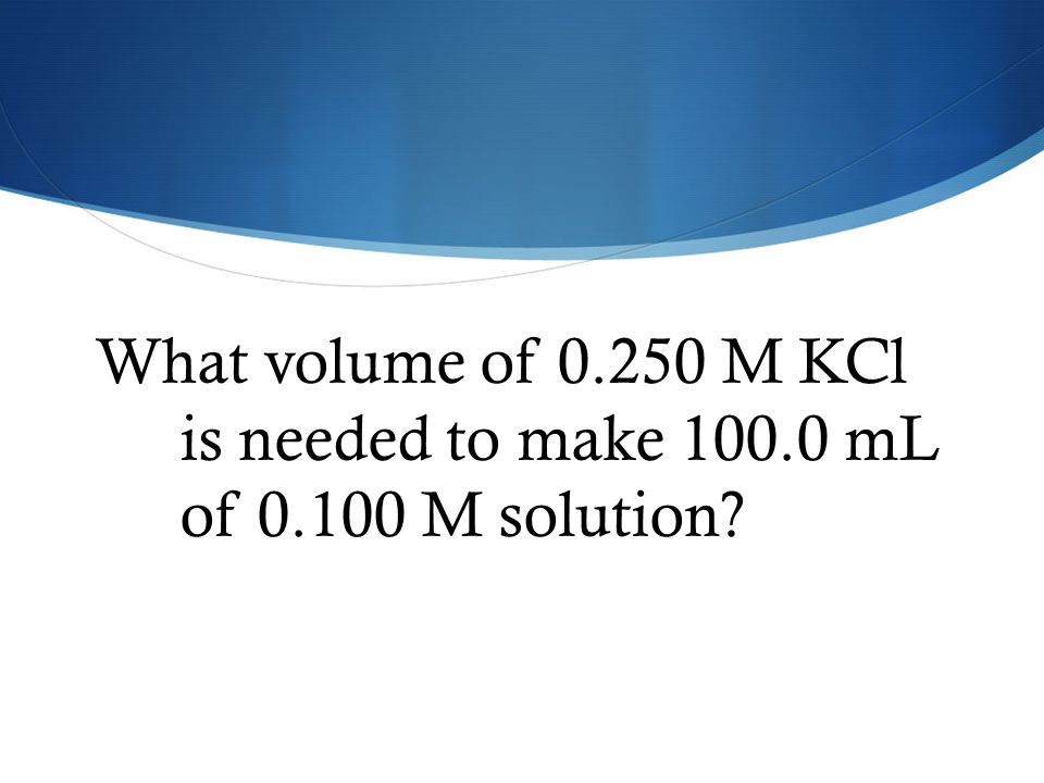 What volume of 0. 250 M KCl is needed to make 100. 0 mL of 0