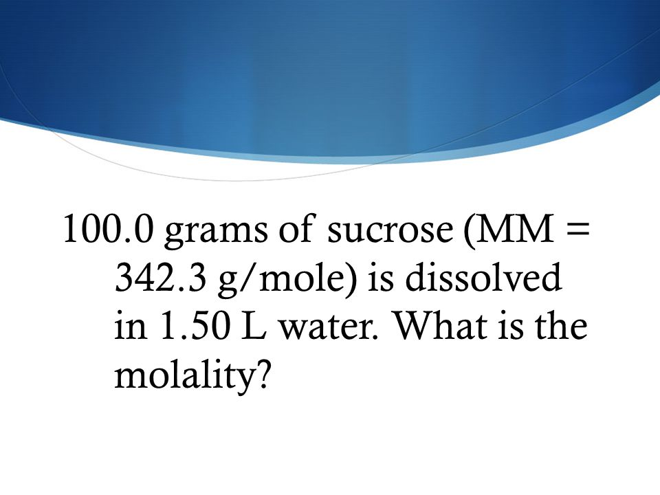 100. 0 grams of sucrose (MM = 342. 3 g/mole) is dissolved in 1