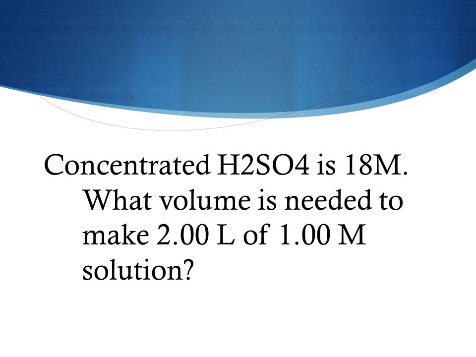Concentrated H2SO4 is 18M. What volume is needed to make 2. 00 L of 1