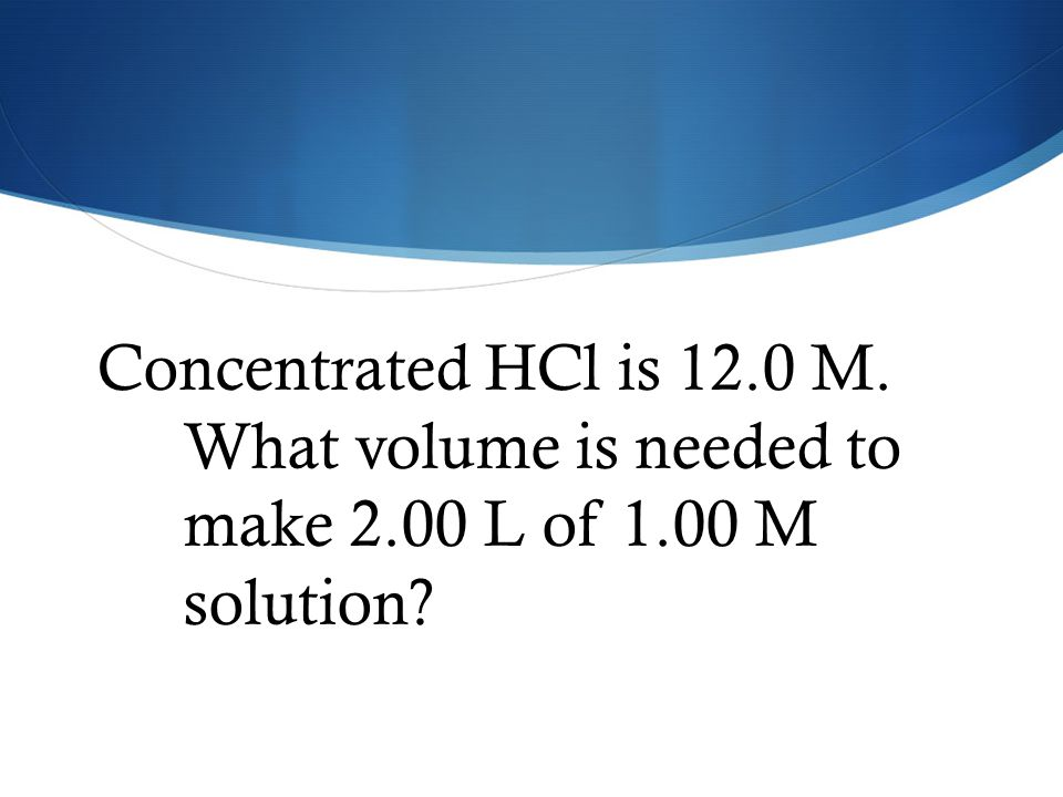 Concentrated HCl is 12.0 M. What volume is needed to make 2.00 L of 1.00 M solution