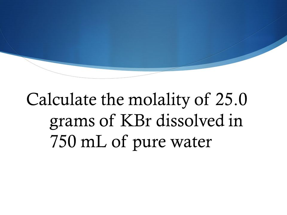 Calculate the molality of 25