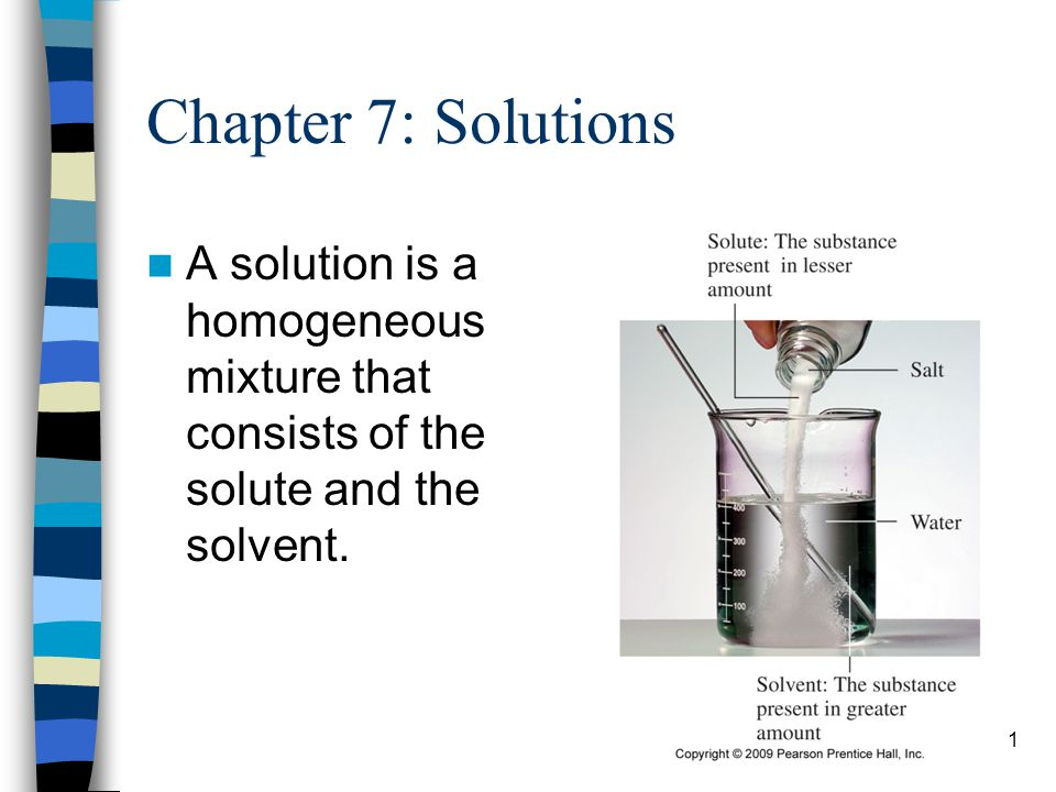 Chapter 7: Solutions A solution is a homogeneous mixture that consists of the solute and the solvent.