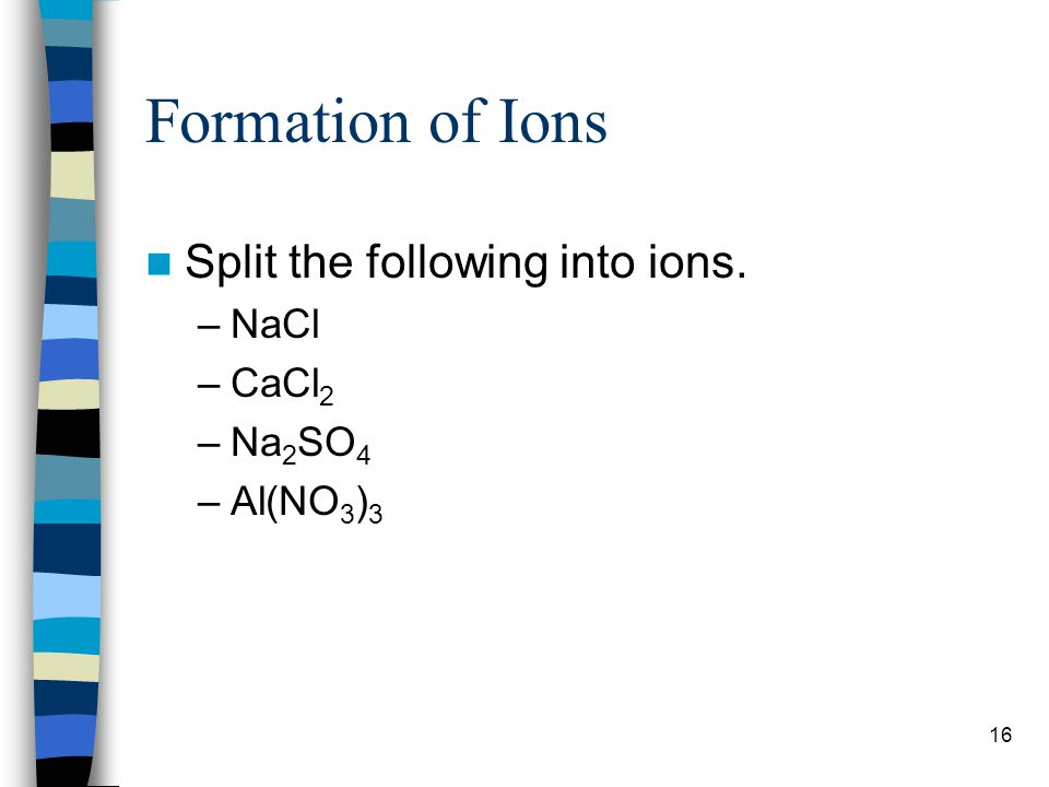 Formation of Ions Split the following into ions. NaCl CaCl2 Na2SO4