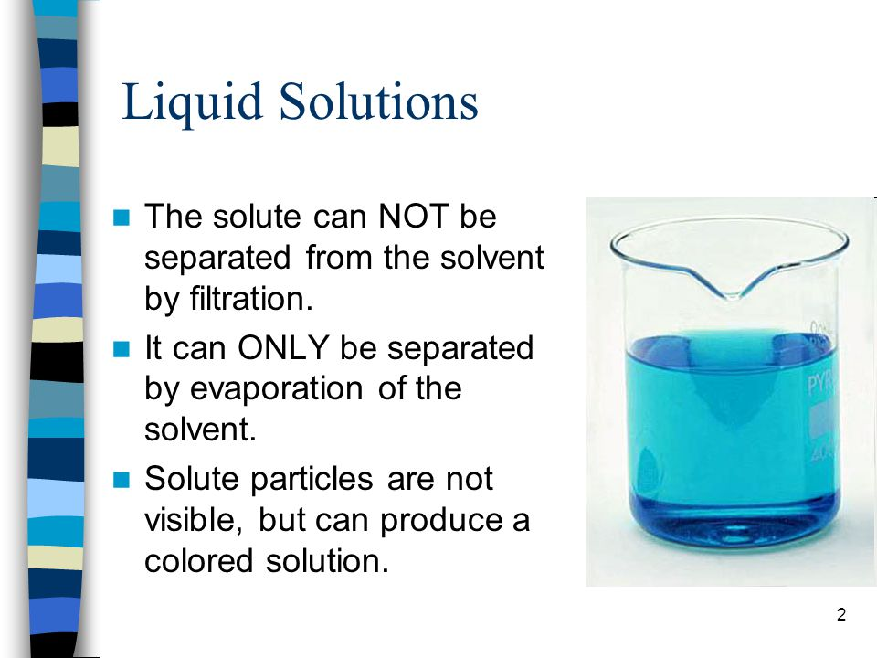 Liquid Solutions The solute can NOT be separated from the solvent by filtration. It can ONLY be separated by evaporation of the solvent.