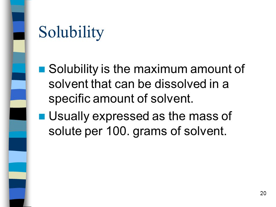 Solubility Solubility is the maximum amount of solvent that can be dissolved in a specific amount of solvent.
