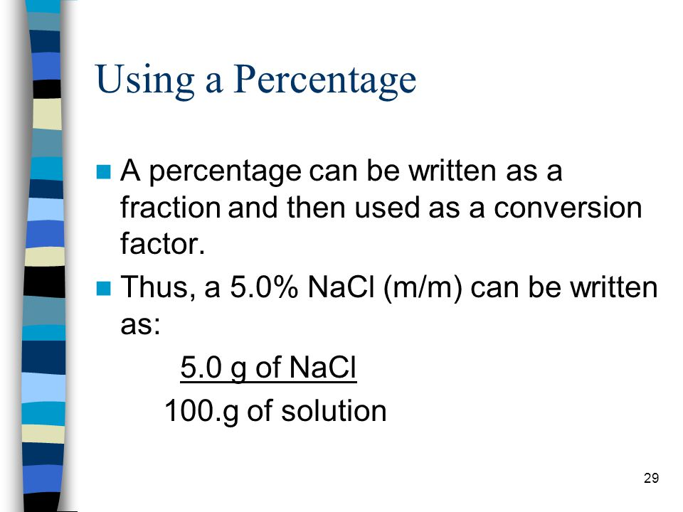 Using a Percentage A percentage can be written as a fraction and then used as a conversion factor. Thus, a 5.0% NaCl (m/m) can be written as: