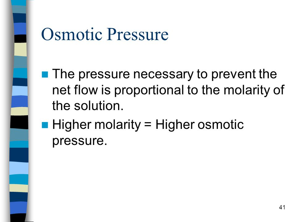 Osmotic Pressure The pressure necessary to prevent the net flow is proportional to the molarity of the solution.