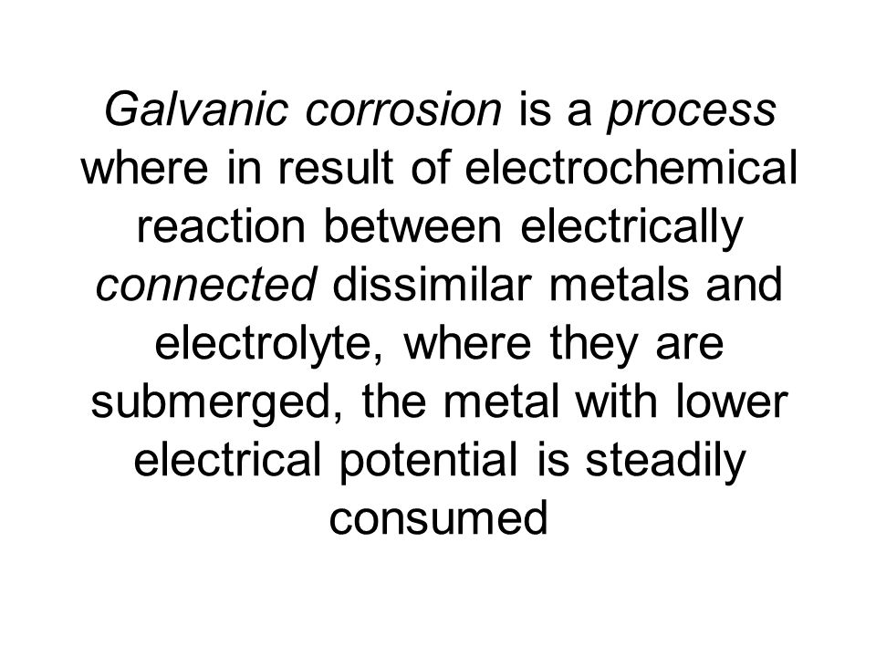 Galvanic corrosion is a process where in result of electrochemical reaction between electrically connected dissimilar metals and electrolyte, where they are submerged, the metal with lower electrical potential is steadily consumed