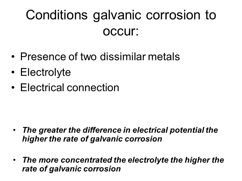 Conditions galvanic corrosion to occur: