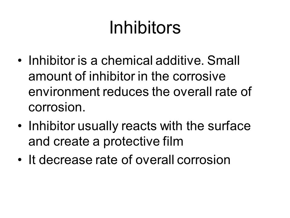 Inhibitors Inhibitor is a chemical additive. Small amount of inhibitor in the corrosive environment reduces the overall rate of corrosion.