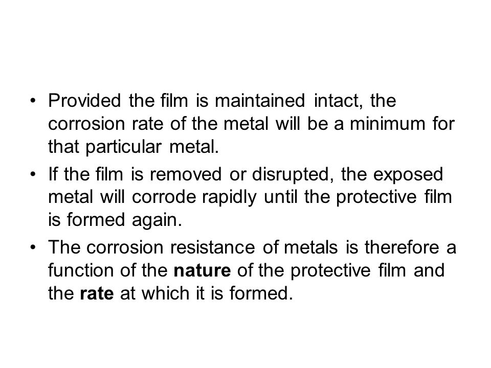 Provided the film is maintained intact, the corrosion rate of the metal will be a minimum for that particular metal.