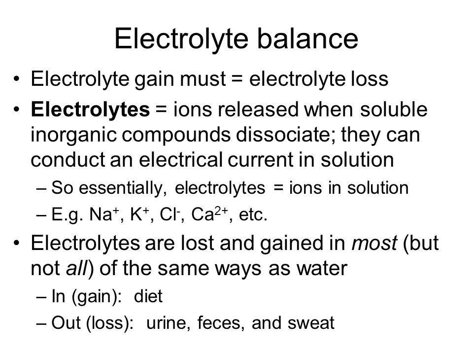 Electrolyte balance Electrolyte gain must = electrolyte loss