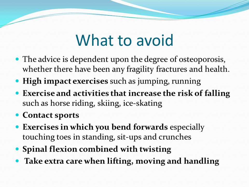 What to avoid The advice is dependent upon the degree of osteoporosis, whether there have been any fragility fractures and health.