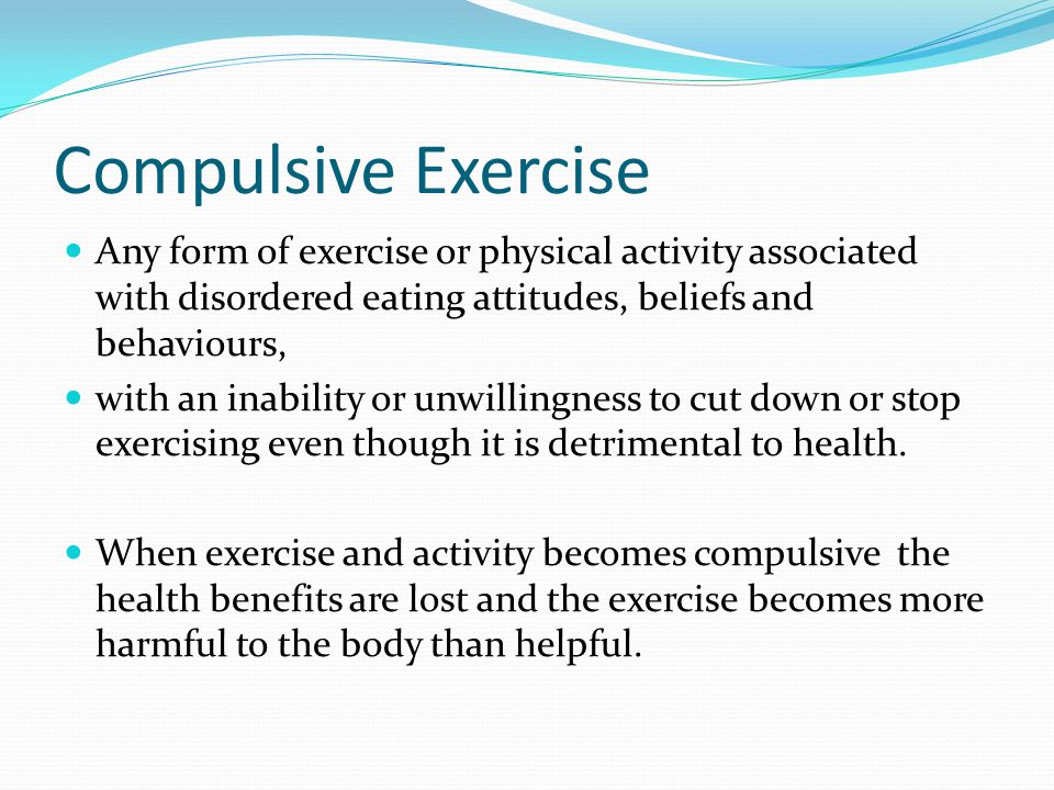 Compulsive Exercise Any form of exercise or physical activity associated with disordered eating attitudes, beliefs and behaviours,