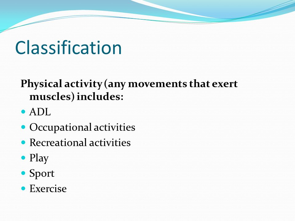 Classification Physical activity (any movements that exert muscles) includes: ADL. Occupational activities.
