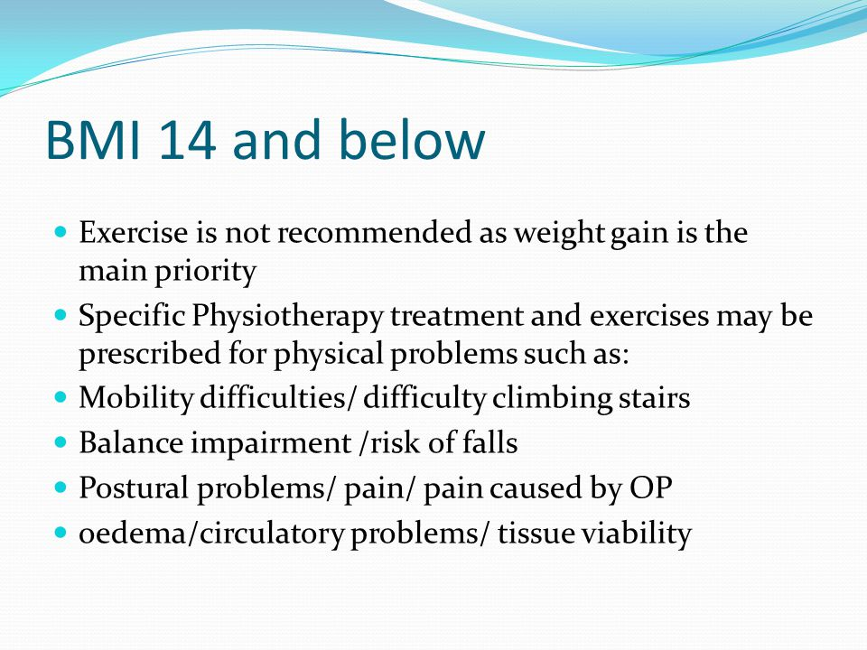 BMI 14 and below Exercise is not recommended as weight gain is the main priority.
