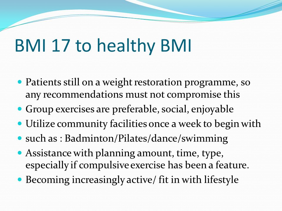 BMI 17 to healthy BMI Patients still on a weight restoration programme, so any recommendations must not compromise this.