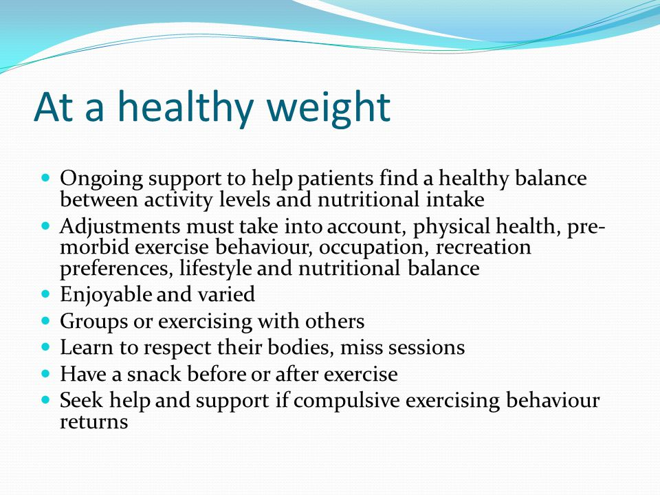 At a healthy weight Ongoing support to help patients find a healthy balance between activity levels and nutritional intake.