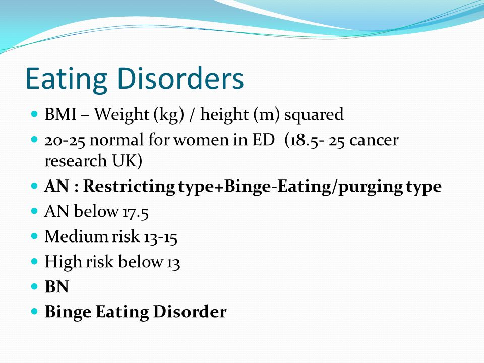 Eating Disorders BMI – Weight (kg) / height (m) squared