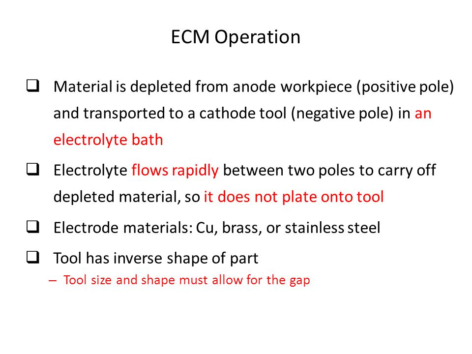 ECM Operation Material is depleted from anode workpiece (positive pole) and transported to a cathode tool (negative pole) in an electrolyte bath.