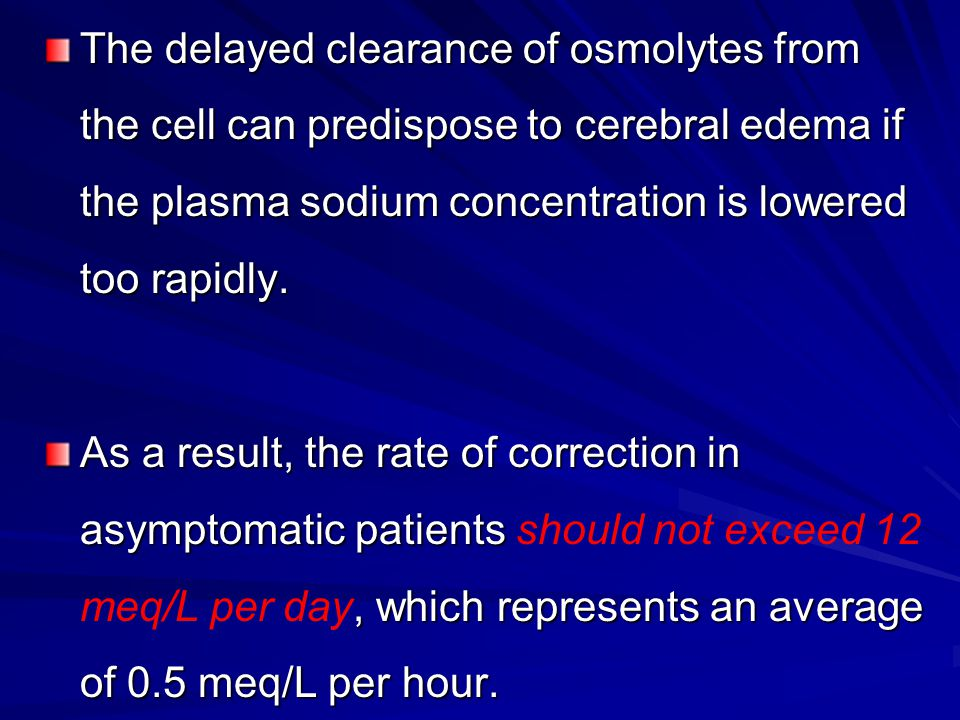 The delayed clearance of osmolytes from the cell can predispose to cerebral edema if the plasma sodium concentration is lowered too rapidly.
