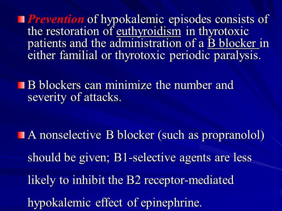 Prevention of hypokalemic episodes consists of the restoration of euthyroidism in thyrotoxic patients and the administration of a B blocker in either familial or thyrotoxic periodic paralysis.