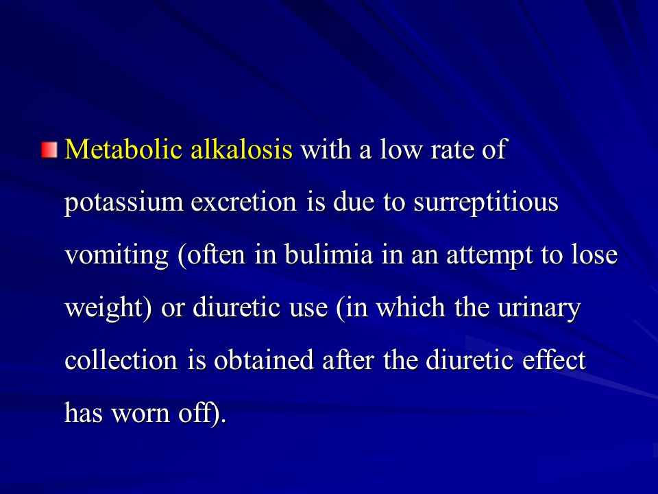 Metabolic alkalosis with a low rate of potassium excretion is due to surreptitious vomiting (often in bulimia in an attempt to lose weight) or diuretic use (in which the urinary collection is obtained after the diuretic effect has worn off).