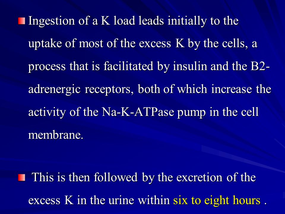 Ingestion of a K load leads initially to the uptake of most of the excess K by the cells, a process that is facilitated by insulin and the B2-adrenergic receptors, both of which increase the activity of the Na-K-ATPase pump in the cell membrane.