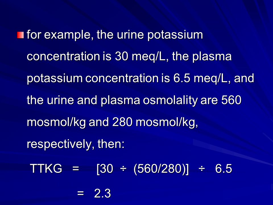 for example, the urine potassium concentration is 30 meq/L, the plasma potassium concentration is 6.5 meq/L, and the urine and plasma osmolality are 560 mosmol/kg and 280 mosmol/kg, respectively, then: