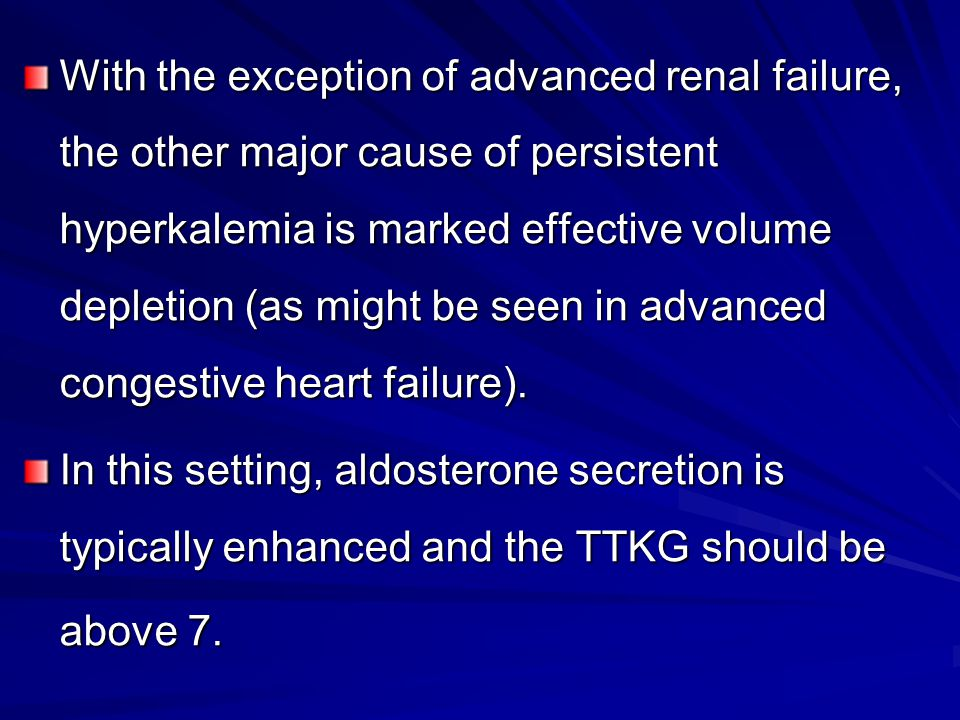 With the exception of advanced renal failure, the other major cause of persistent hyperkalemia is marked effective volume depletion (as might be seen in advanced congestive heart failure).