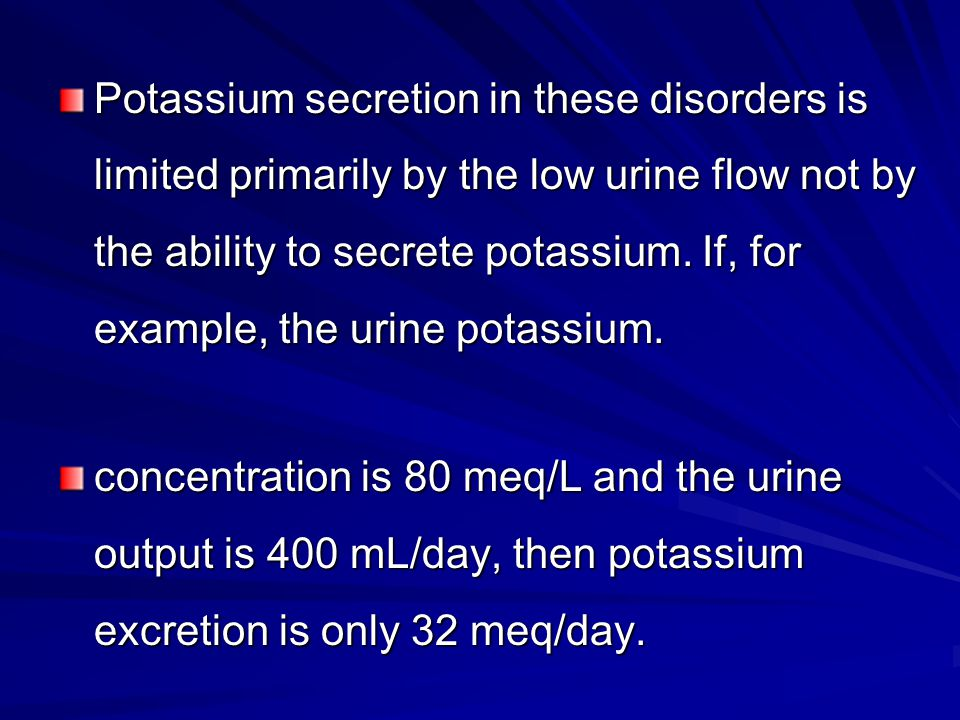 Potassium secretion in these disorders is limited primarily by the low urine flow not by the ability to secrete potassium. If, for example, the urine potassium.