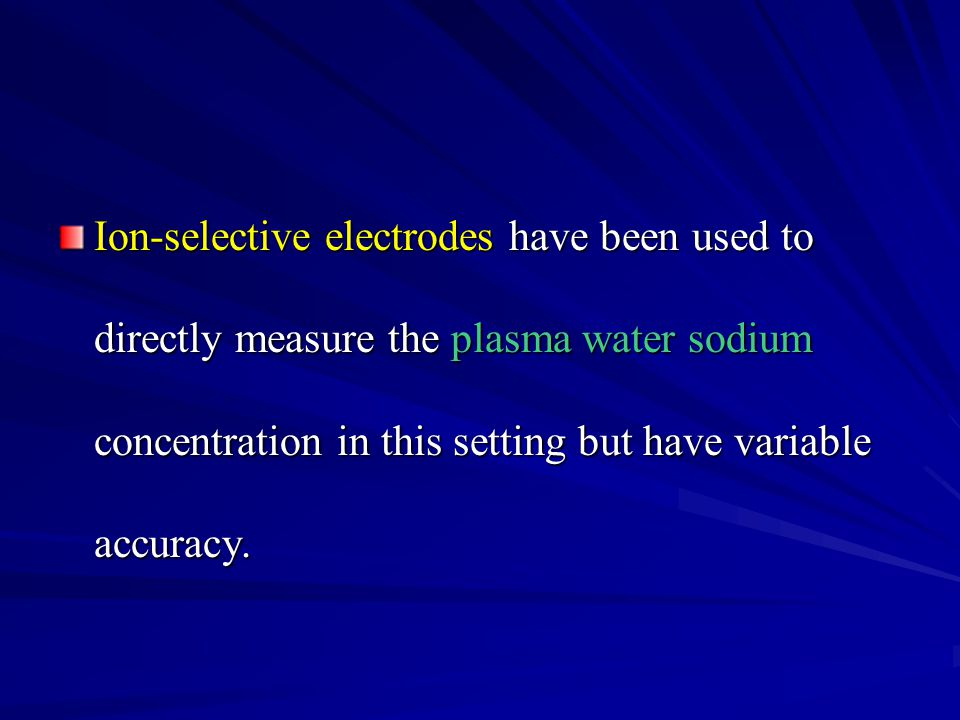 Ion-selective electrodes have been used to directly measure the plasma water sodium concentration in this setting but have variable accuracy.