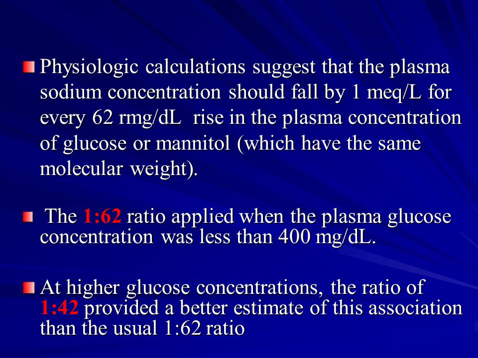 Physiologic calculations suggest that the plasma sodium concentration should fall by 1 meq/L for every 62 rmg/dL rise in the plasma concentration of glucose or mannitol (which have the same molecular weight).