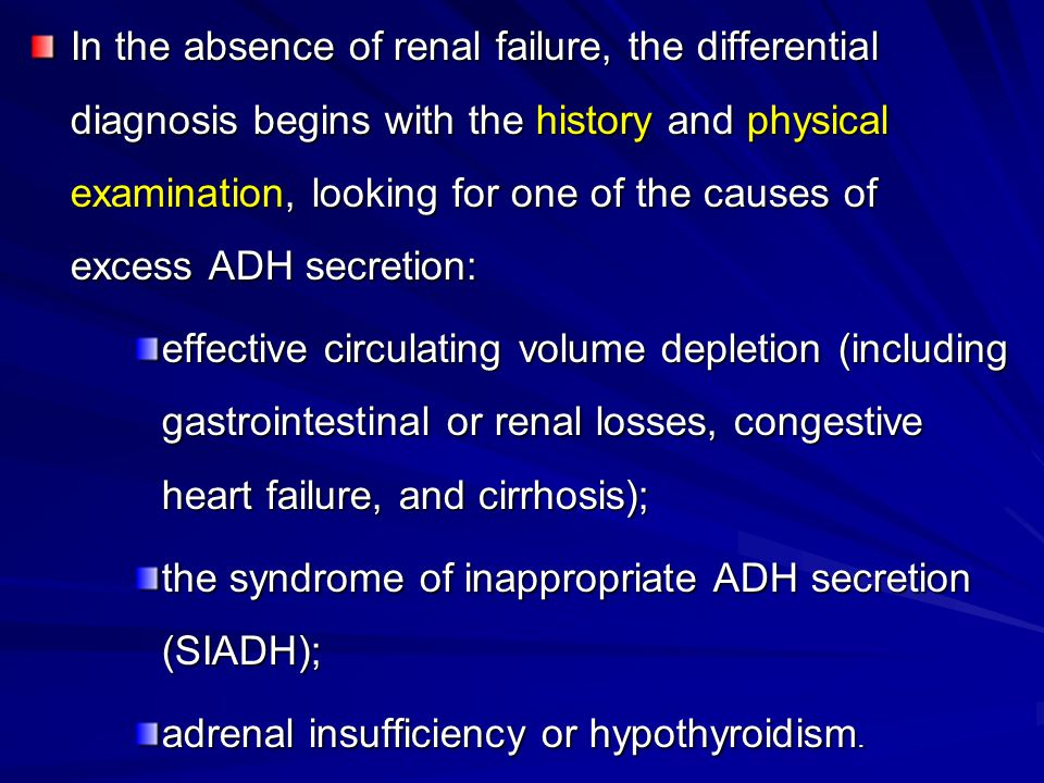 In the absence of renal failure, the differential diagnosis begins with the history and physical examination, looking for one of the causes of excess ADH secretion:
